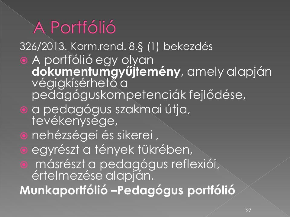 326/2013. Korm.rend. 8.§ (1) bekezdés  A portfólió egy olyan dokumentumgyűjtemény, amely alapján végigkísérhető a pedagóguskompetenciák fejlődése, 