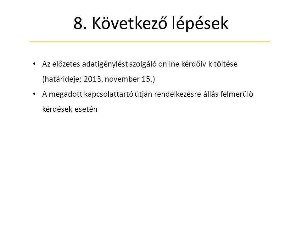 8. Következő lépések • Az előzetes adatigénylést szolgáló online kérdőív kitöltése (határideje: 2013. november 15.) • A megadott kapcsolattartó útján