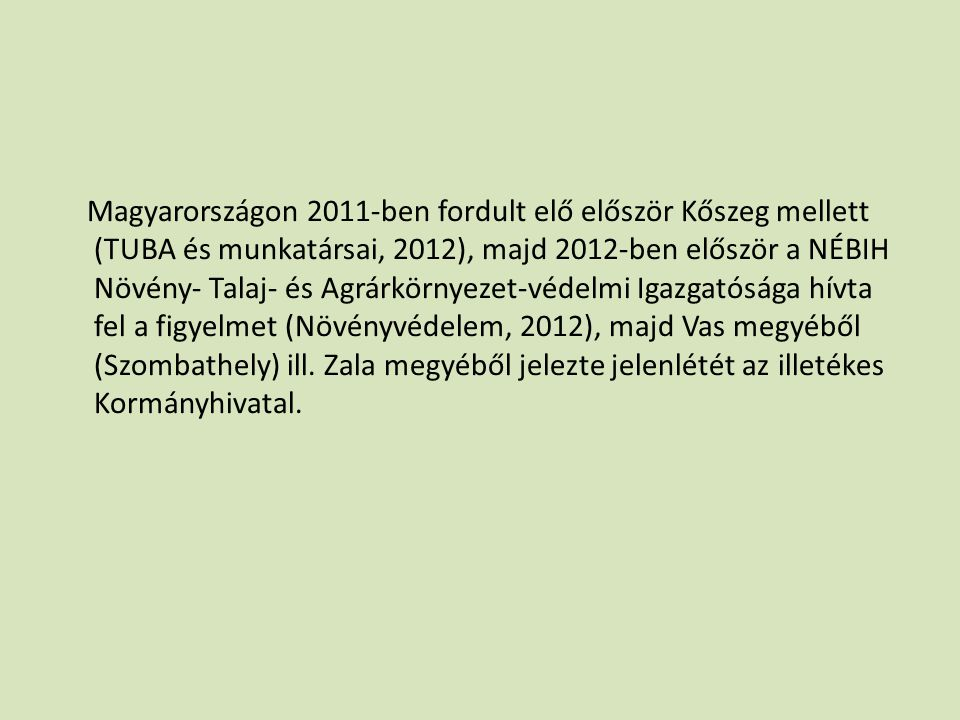 Magyarországon 2011-ben fordult elő először Kőszeg mellett (TUBA és munkatársai, 2012), majd 2012-ben először a NÉBIH Növény- Talaj- és Agrárkörnyezet