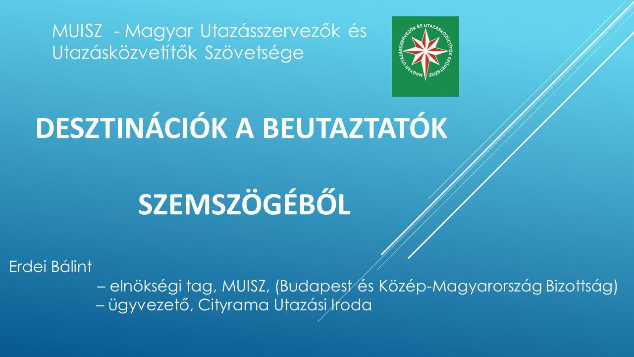 DESZTINÁCIÓK A BEUTAZTATÓK SZEMSZÖGÉBŐL MUISZ - Magyar Utazásszervezők és Utazásközvetítők Szövetsége Erdei Bálint – elnökségi tag, MUISZ, (Budapest é