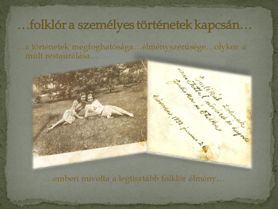 …a történetek megfoghatósága…élményszerűsége…olykor a múlt restaurálása… …emberi mivolta a legtisztább folklór élmény…