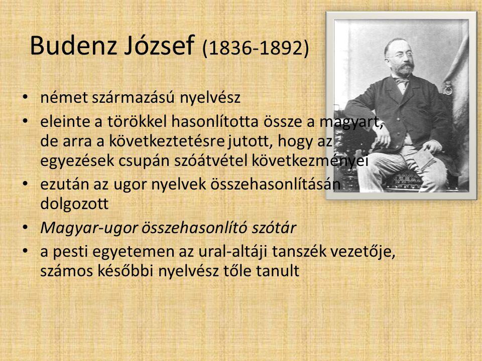Budenz József (1836-1892) • német származású nyelvész • eleinte a törökkel hasonlította össze a magyart, de arra a következtetésre jutott, hogy az egy