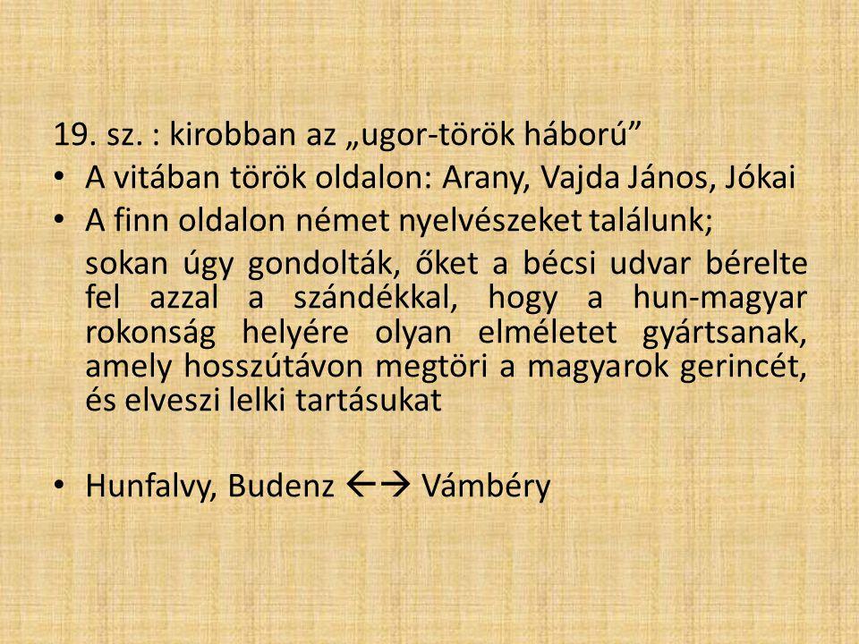 """19. sz. : kirobban az """"ugor-török háború"""" • A vitában török oldalon: Arany, Vajda János, Jókai • A finn oldalon német nyelvészeket találunk; sokan úgy"""