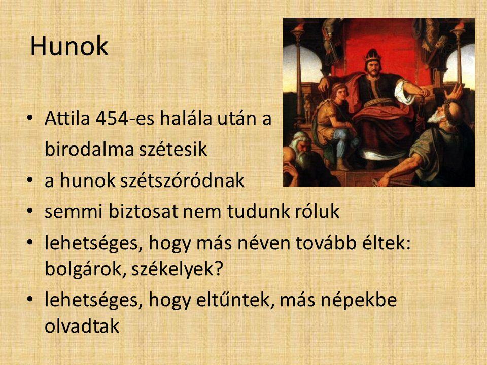 Hunok • Attila 454-es halála után a birodalma szétesik • a hunok szétszóródnak • semmi biztosat nem tudunk róluk • lehetséges, hogy más néven tovább é