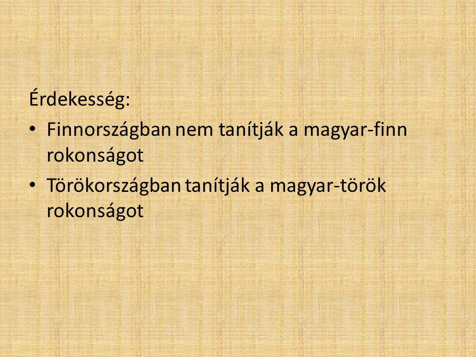 Érdekesség: • Finnországban nem tanítják a magyar-finn rokonságot • Törökországban tanítják a magyar-török rokonságot