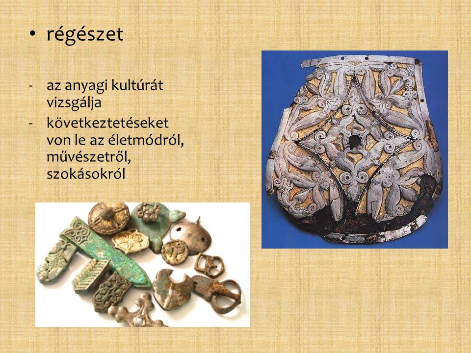 • régészet -az anyagi kultúrát vizsgálja -következtetéseket von le az életmódról, művészetről, szokásokról