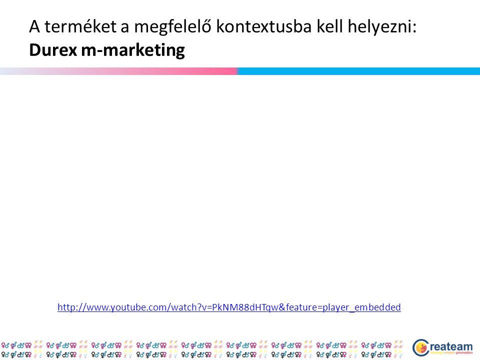A terméket a megfelelő kontextusba kell helyezni: Durex m-marketing http://www.youtube.com/watch?v=PkNM88dHTqw&feature=player_embedded