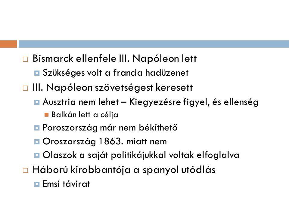  Bismarck ellenfele III. Napóleon lett  Szükséges volt a francia hadüzenet  III. Napóleon szövetségest keresett  Ausztria nem lehet – Kiegyezésre
