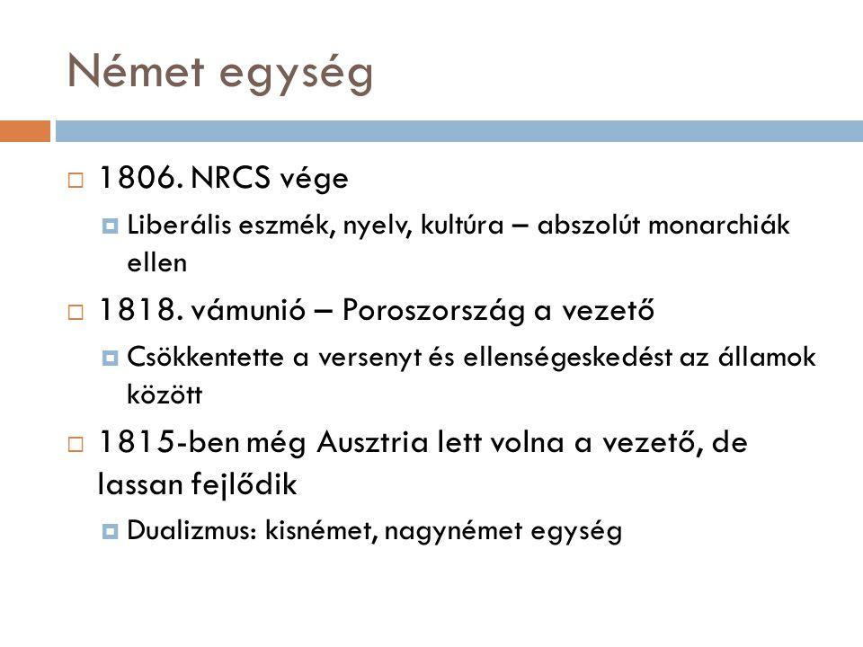 Német egység  1806. NRCS vége  Liberális eszmék, nyelv, kultúra – abszolút monarchiák ellen  1818. vámunió – Poroszország a vezető  Csökkentette a