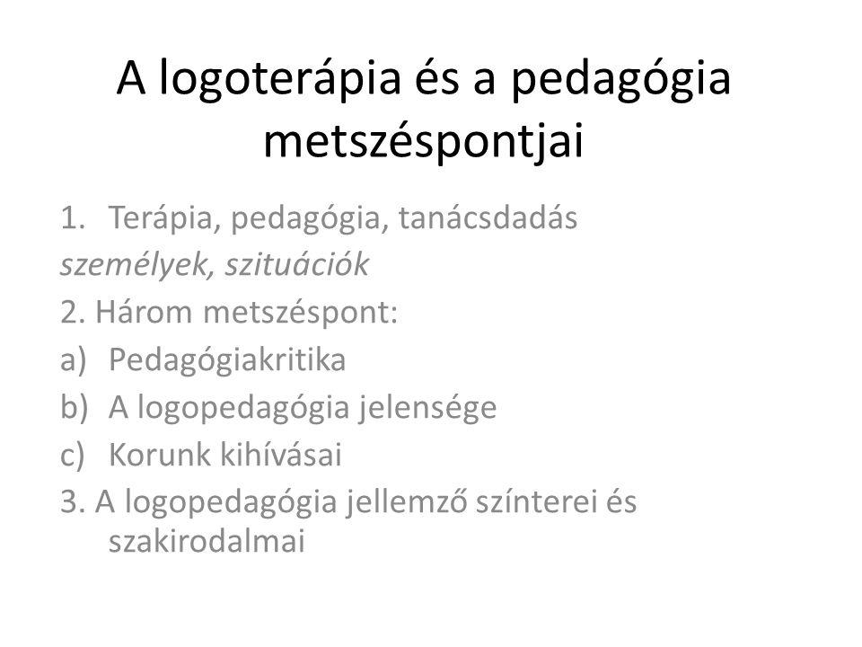 A logoterápia és a pedagógia metszéspontjai 1.Terápia, pedagógia, tanácsdadás személyek, szituációk 2.