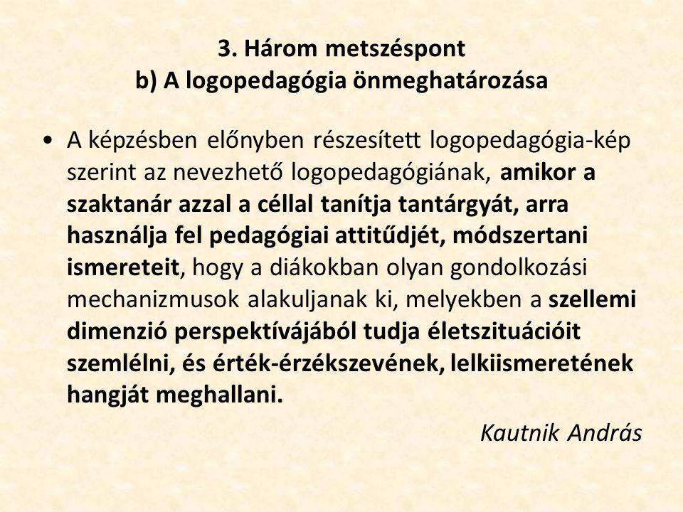 3. Három metszéspont b) A logopedagógia önmeghatározása •A képzésben előnyben részesített logopedagógia-kép szerint az nevezhető logopedagógiának, ami