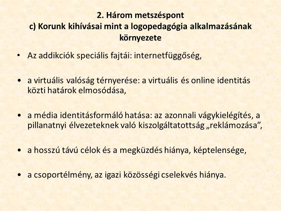 2. Három metszéspont c) Korunk kihívásai mint a logopedagógia alkalmazásának környezete • Az addikciók speciális fajtái: internetfüggőség, •a virtuáli