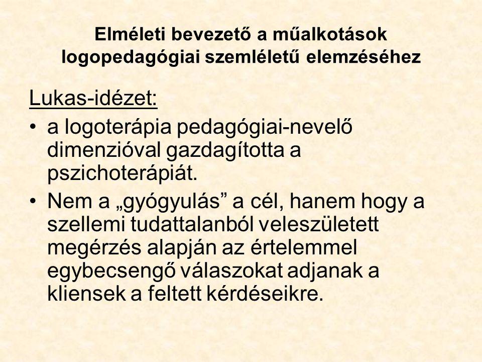 Elméleti bevezető a műalkotások logopedagógiai szemléletű elemzéséhez Lukas-idézet: •a logoterápia pedagógiai-nevelő dimenzióval gazdagította a pszichoterápiát.