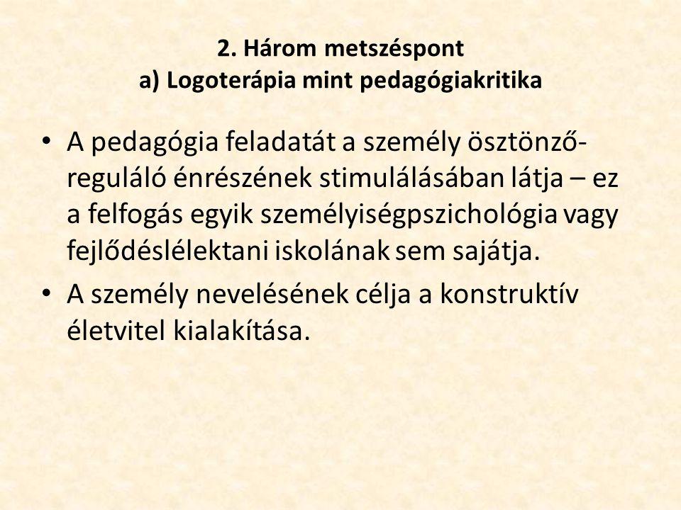 2. Három metszéspont a) Logoterápia mint pedagógiakritika • A pedagógia feladatát a személy ösztönző- reguláló énrészének stimulálásában látja – ez a