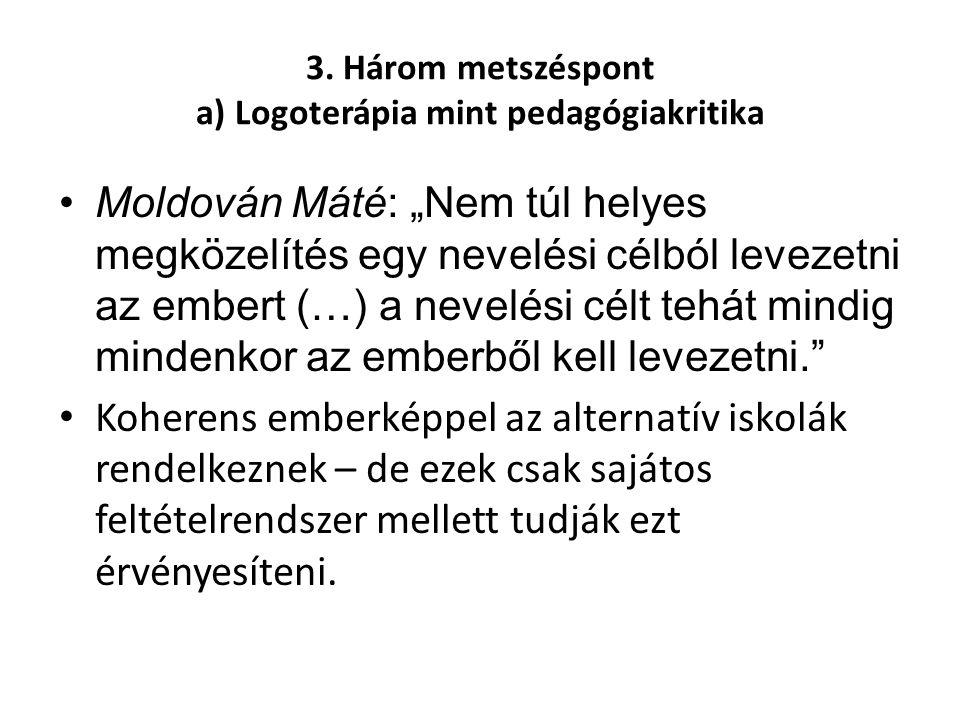 """3. Három metszéspont a) Logoterápia mint pedagógiakritika •Moldován Máté: """"Nem túl helyes megközelítés egy nevelési célból levezetni az embert (…) a n"""