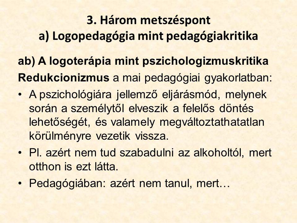 3. Három metszéspont a) Logopedagógia mint pedagógiakritika ab) A logoterápia mint pszichologizmuskritika Redukcionizmus a mai pedagógiai gyakorlatban