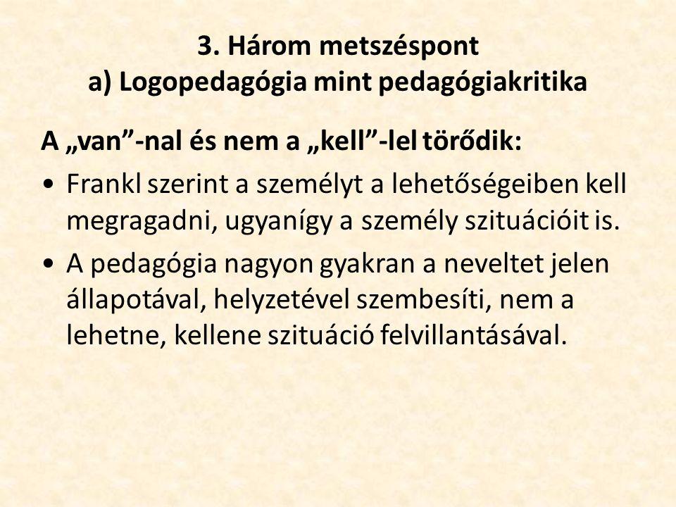 """3. Három metszéspont a) Logopedagógia mint pedagógiakritika A """"van""""-nal és nem a """"kell""""-lel törődik: •Frankl szerint a személyt a lehetőségeiben kell"""
