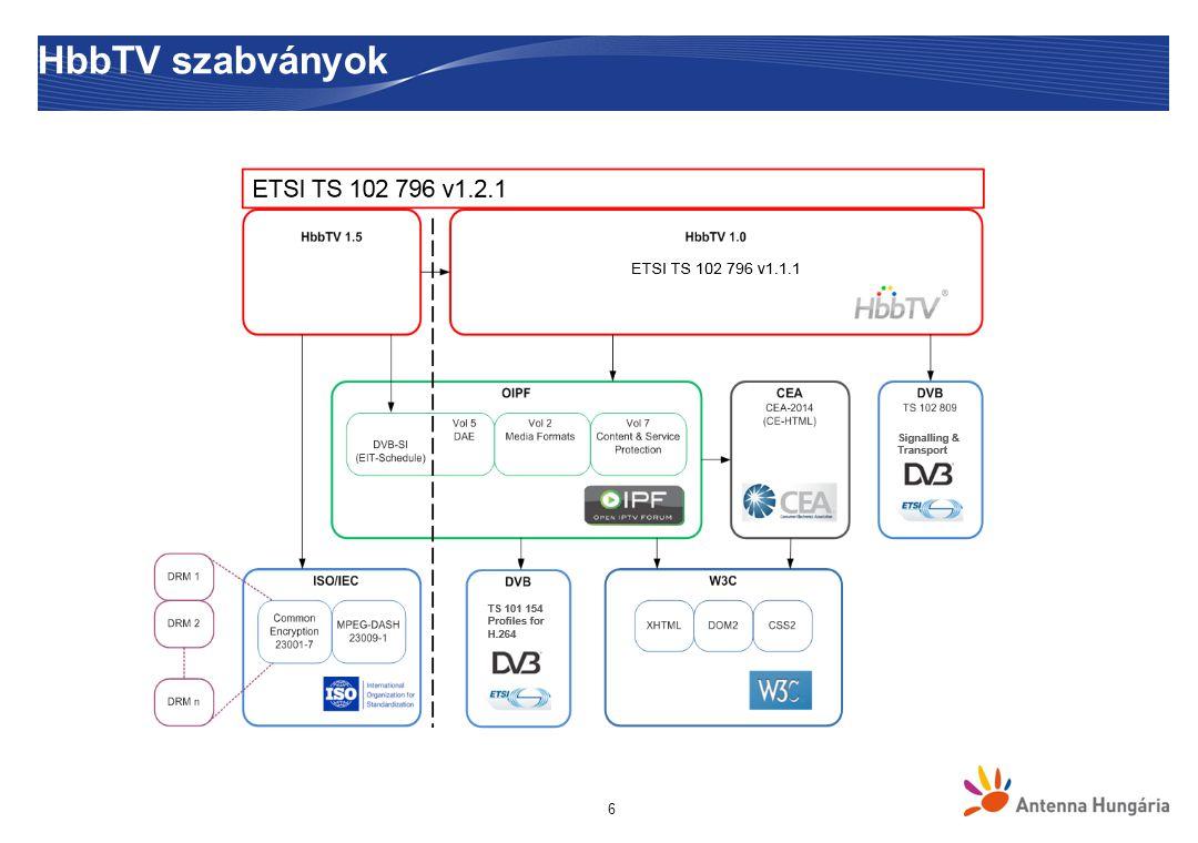 17 Alkalmazások funkcionalitása  Triggering – applikáció szinkronizálása élő stream eseményhez  Streaming – HTTP, RTSP  Adatok elérése – DSM-CC vagy HTTP segítsgével  Video kontrollálás: video/broadcast objektum  HbbTV alkalmazáson belül – csatornaváltás, megállítás, méretezés, elhelyezés  A broadcast műsor könnyebben integrálható a broadband alkalmazásokkal  Applikáció alternatívák/verziók felkínálása – broadcast és broadband verziói ugyanannak az alkalmazásnak  Dinamikus frissítések – változások érzékelése a DSM-CC objektum karuszelben  Életciklus menedzselése – elindítás, megállítás, váltás az alkalmazások között  Megjelenítés: ShowApplication() JavaScript függvény,  Távirányítóval való vezérlés, gombok hozzárendelése: registerKeys(), registerKeyListener() JavaScript függvények