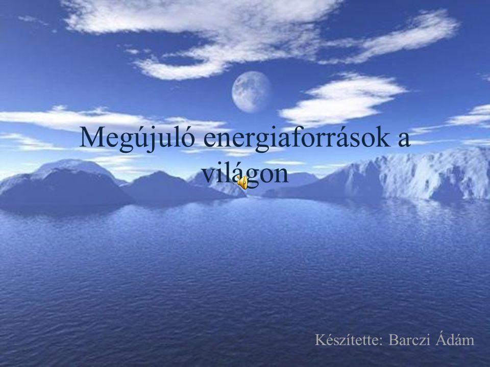 Megújuló energiaforrások a világon Készítette: Barczi Ádám