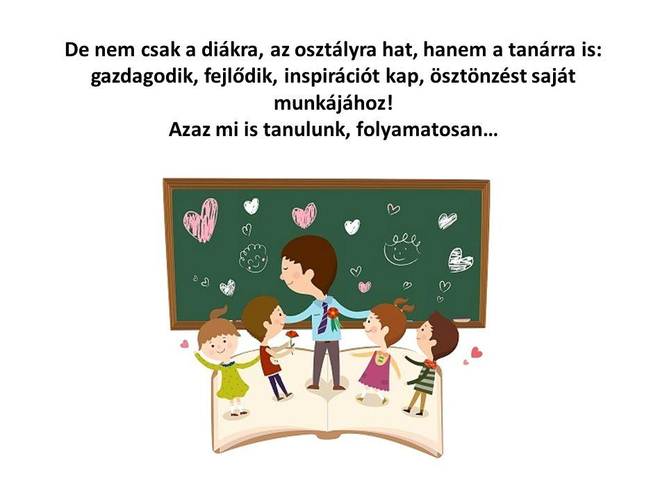 De nem csak a diákra, az osztályra hat, hanem a tanárra is: gazdagodik, fejlődik, inspirációt kap, ösztönzést saját munkájához! Azaz mi is tanulunk, f