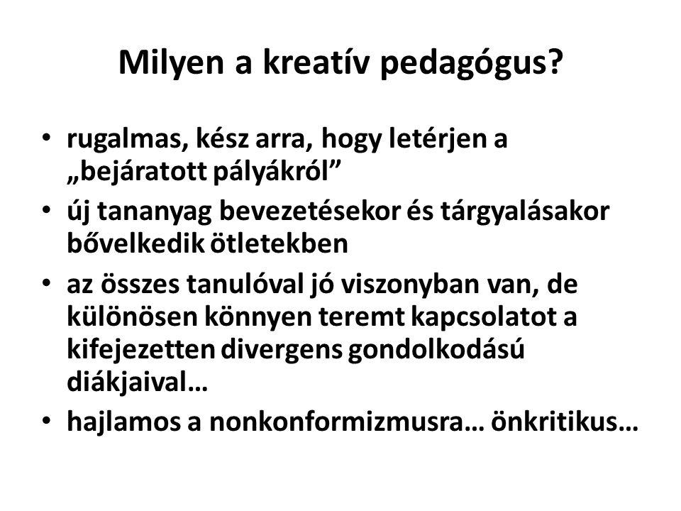"""Milyen a kreatív pedagógus? • rugalmas, kész arra, hogy letérjen a """"bejáratott pályákról"""" • új tananyag bevezetésekor és tárgyalásakor bővelkedik ötle"""