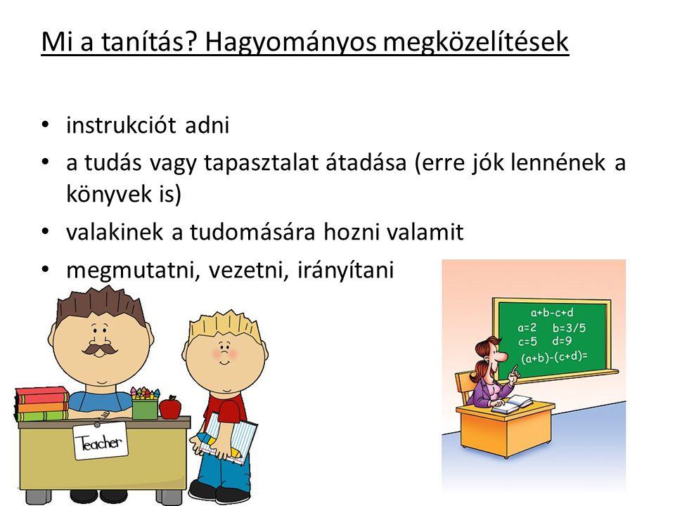 Mi a tanítás? Hagyományos megközelítések • instrukciót adni • a tudás vagy tapasztalat átadása (erre jók lennének a könyvek is) • valakinek a tudomásá