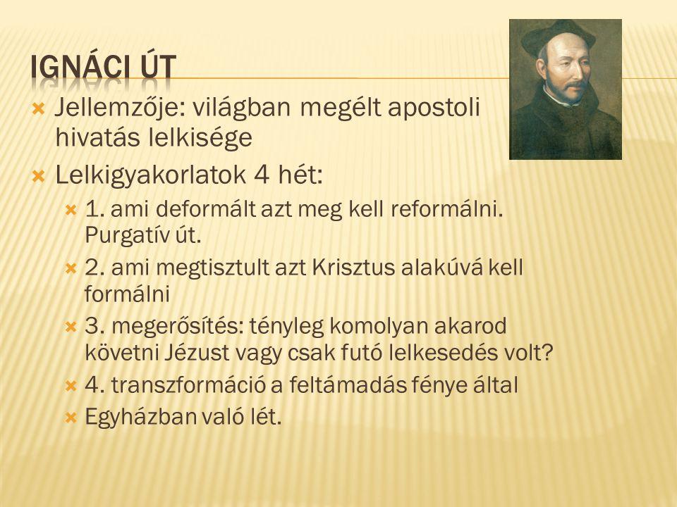  Jellemzője: világban megélt apostoli hivatás lelkisége  Lelkigyakorlatok 4 hét:  1. ami deformált azt meg kell reformálni. Purgatív út.  2. ami m