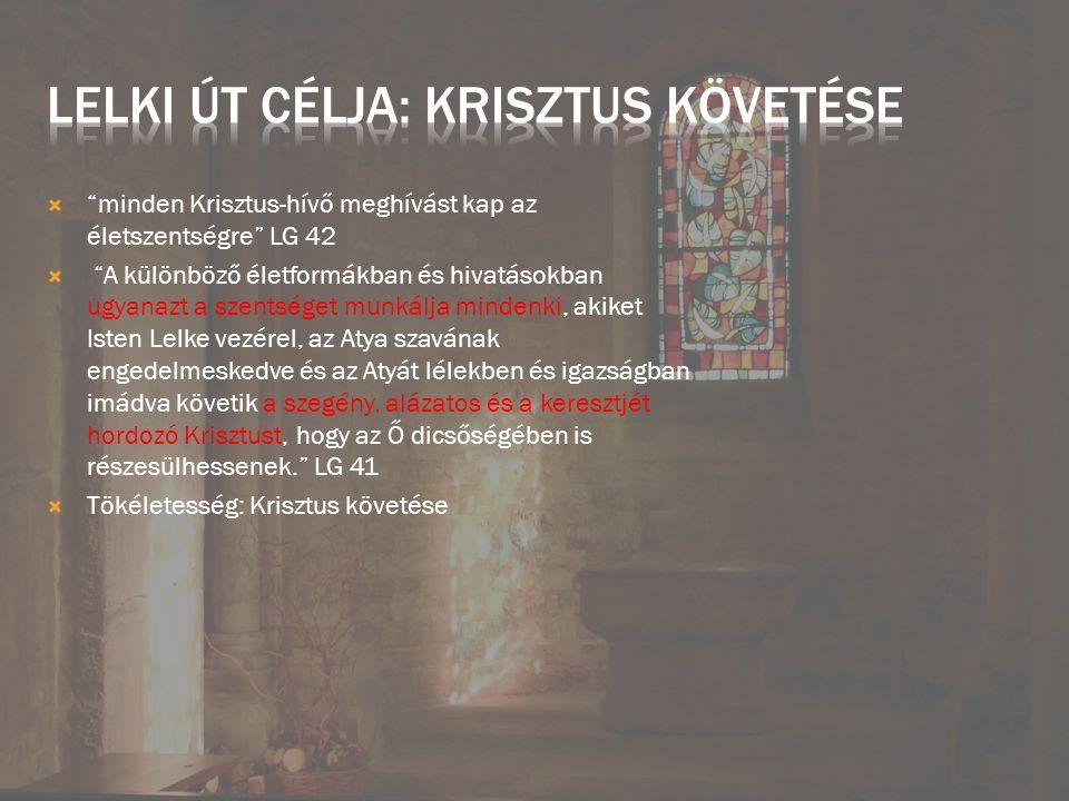  minden Krisztus-hívő meghívást kap az életszentségre LG 42  A különböző életformákban és hivatásokban ugyanazt a szentséget munkálja mindenki, akiket Isten Lelke vezérel, az Atya szavának engedelmeskedve és az Atyát lélekben és igazságban imádva követik a szegény, alázatos és a keresztjét hordozó Krisztust, hogy az Ő dicsőségében is részesülhessenek. LG 41  Tökéletesség: Krisztus követése