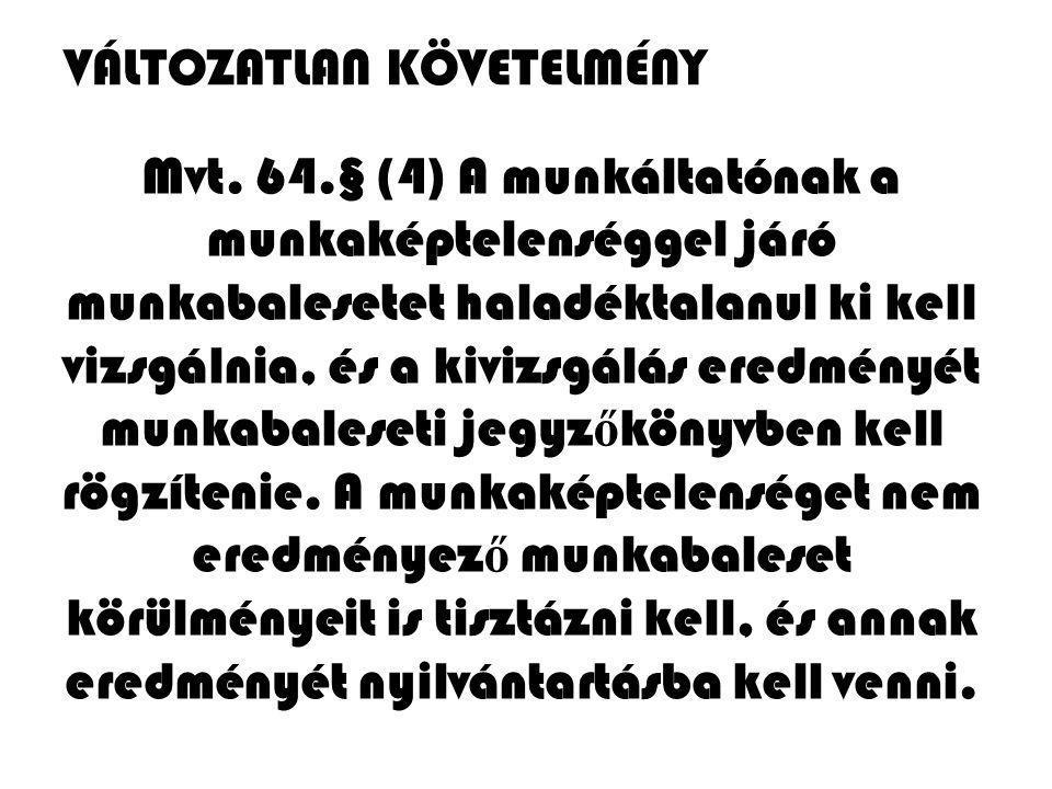 Mvt. 64.§ (4) A munkáltatónak a munkaképtelenséggel járó munkabalesetet haladéktalanul ki kell vizsgálnia, és a kivizsgálás eredményét munkabaleseti j