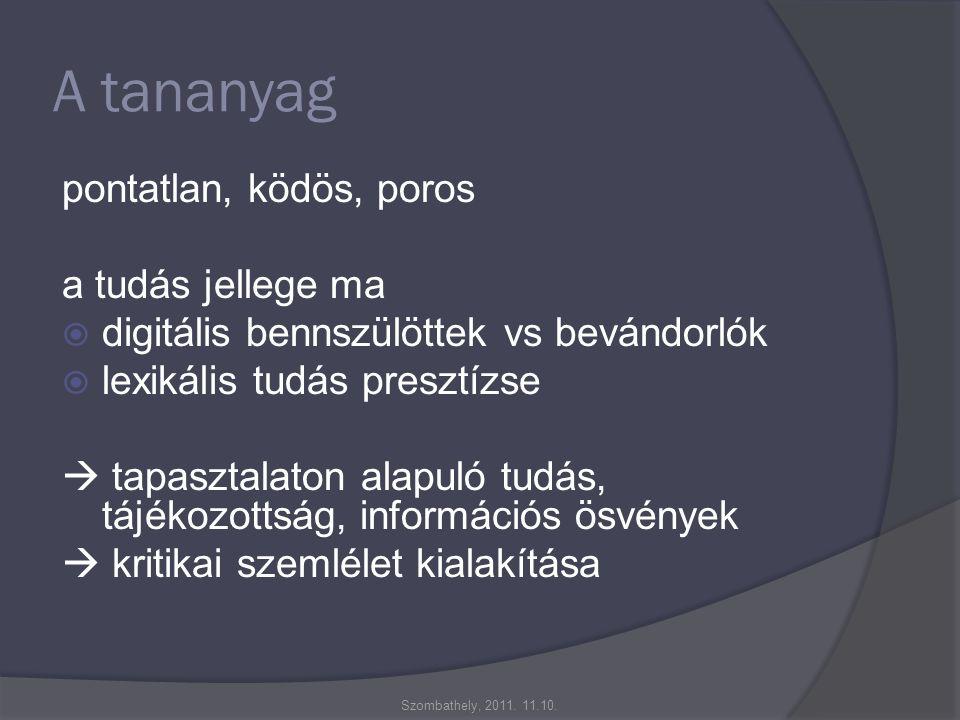 A tananyag pontatlan, ködös, poros a tudás jellege ma  digitális bennszülöttek vs bevándorlók  lexikális tudás presztízse  tapasztalaton alapuló tudás, tájékozottság, információs ösvények  kritikai szemlélet kialakítása Szombathely, 2011.