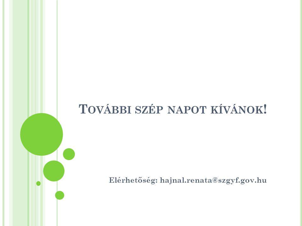 T OVÁBBI SZÉP NAPOT KÍVÁNOK ! Elérhetőség: hajnal.renata@szgyf.gov.hu