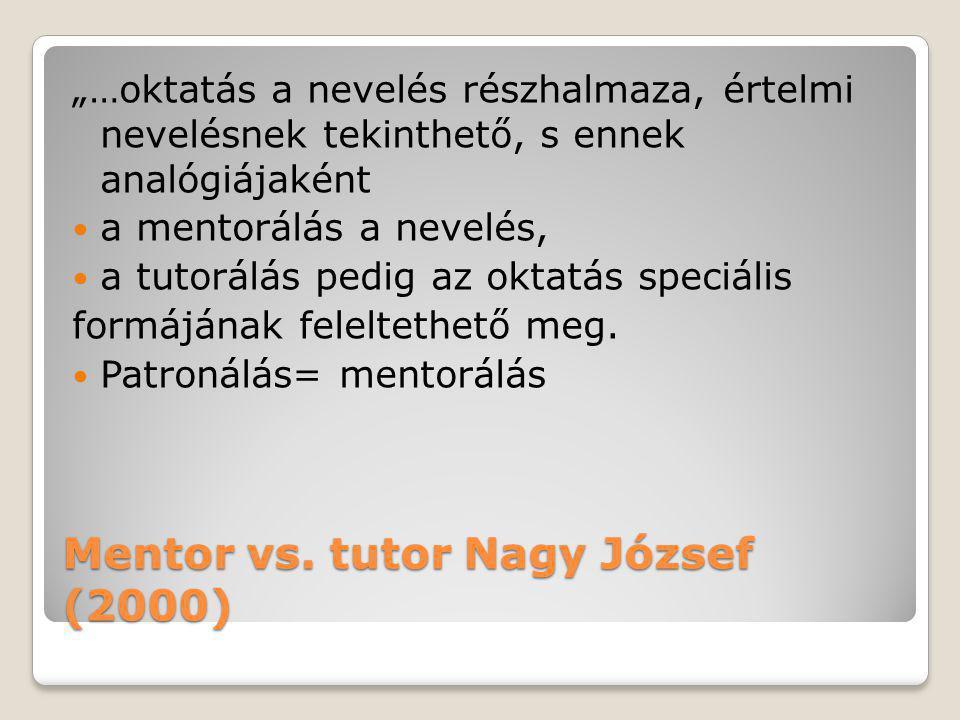 """Mentor vs. tutor Nagy József (2000) """"…oktatás a nevelés részhalmaza, értelmi nevelésnek tekinthető, s ennek analógiájaként  a mentorálás a nevelés, """