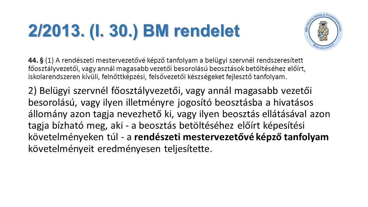 2/2013. (I. 30.) BM rendelet 44. § (1) A rendészeti mestervezetővé képző tanfolyam a belügyi szervnél rendszeresített főosztályvezetői, vagy annál mag
