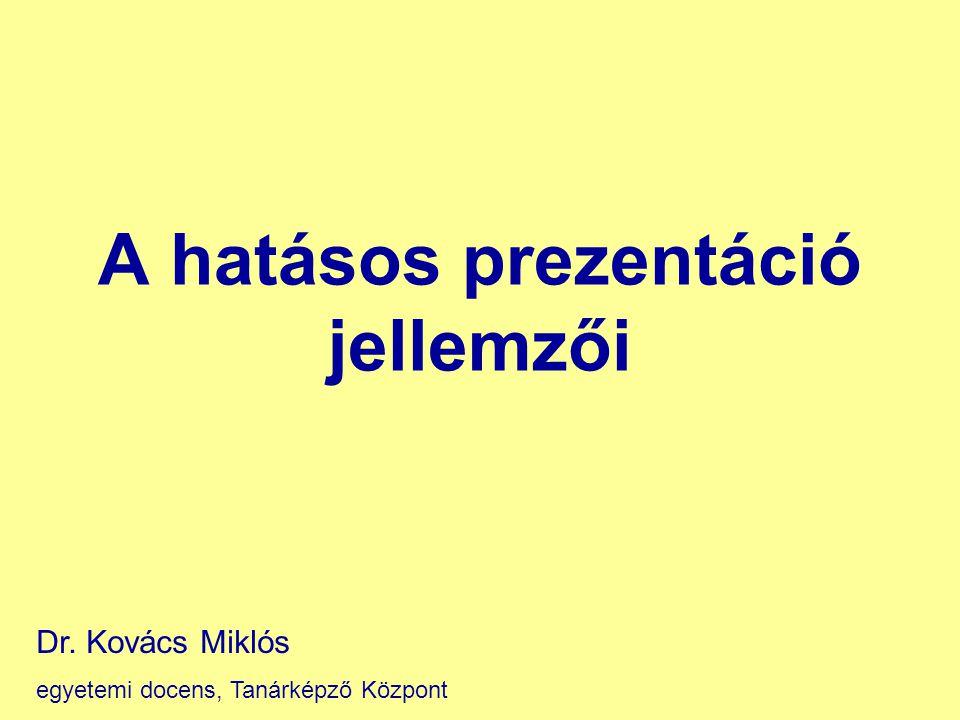 A hatásos prezentáció jellemzői Dr. Kovács Miklós egyetemi docens, Tanárképző Központ