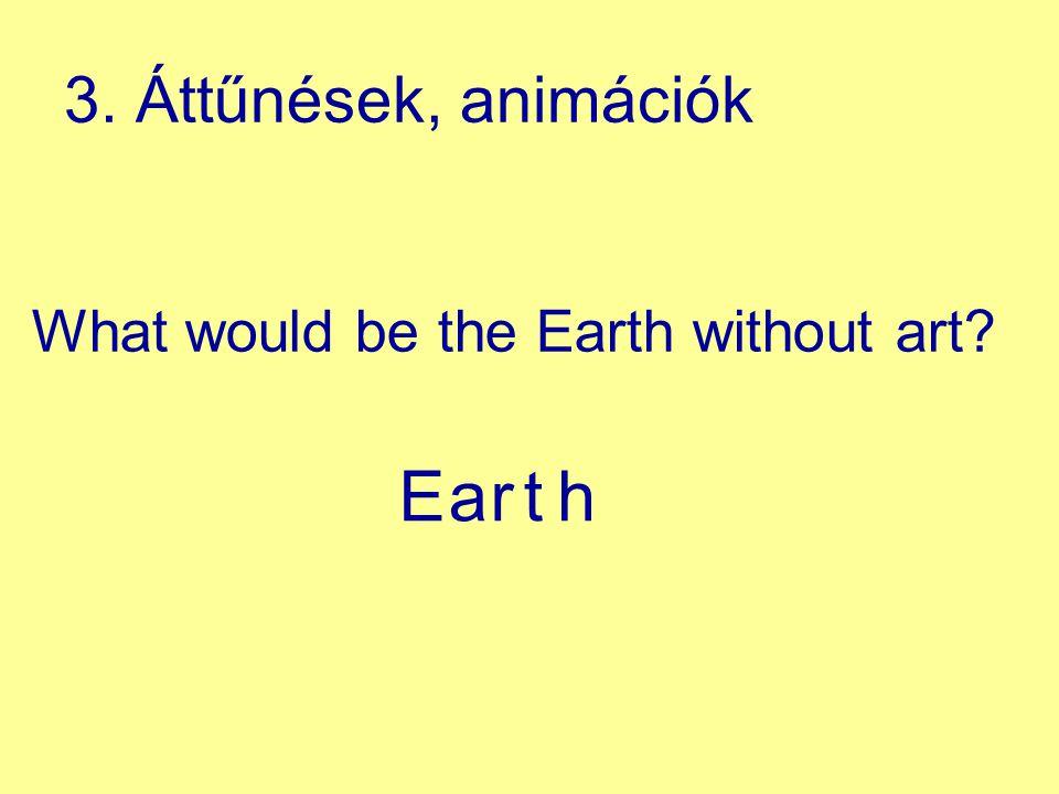 What would be the Earth without art? E arth 3. Áttűnések, animációk