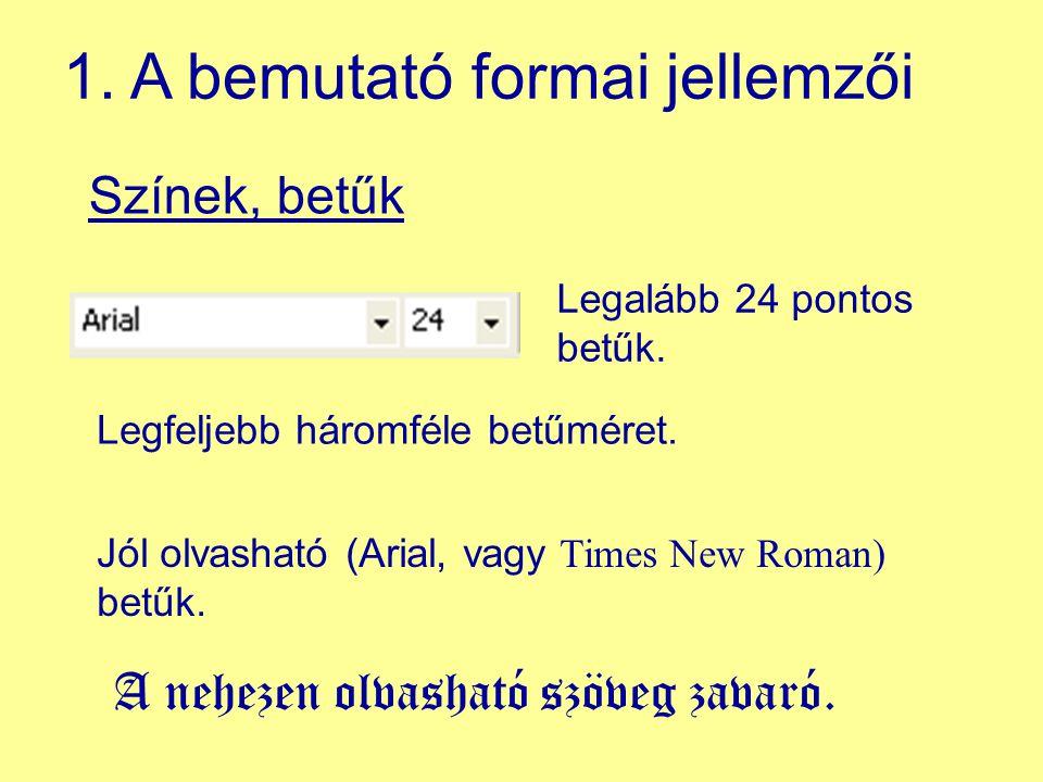 Színek, betűk 1. A bemutató formai jellemzői Legalább 24 pontos betűk. Jól olvasható (Arial, vagy Times New Roman) betűk. Legfeljebb háromféle betűmér