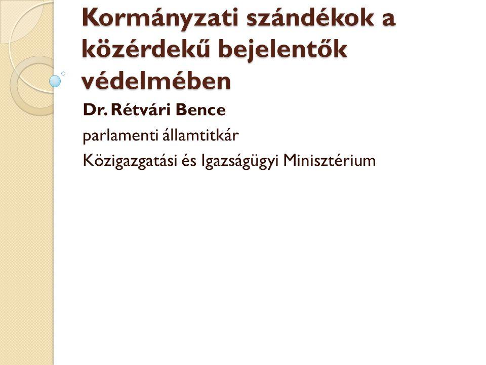 Kormányzati szándékok a közérdekű bejelentők védelmében Dr. Rétvári Bence parlamenti államtitkár Közigazgatási és Igazságügyi Minisztérium