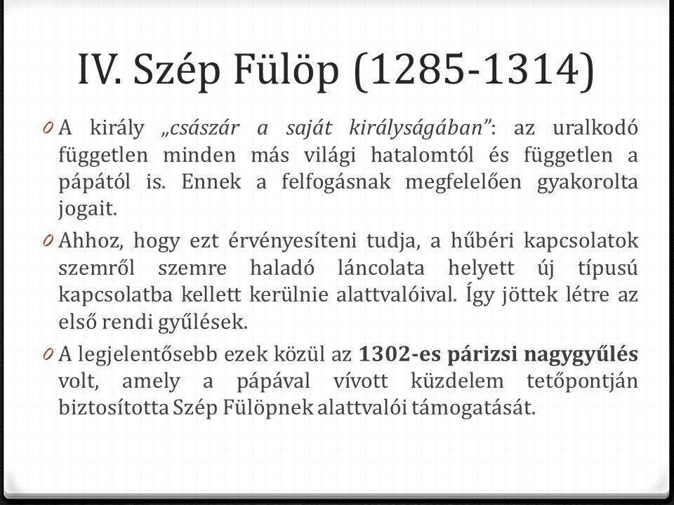 """IV. Szép Fülöp (1285-1314) 0 A király """"császár a saját királyságában"""": az uralkodó független minden más világi hatalomtól és független a pápától is. E"""
