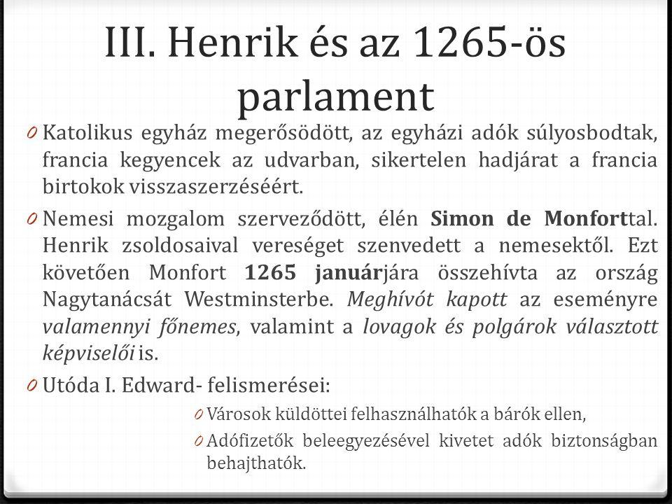 III. Henrik és az 1265-ös parlament 0 Katolikus egyház megerősödött, az egyházi adók súlyosbodtak, francia kegyencek az udvarban, sikertelen hadjárat