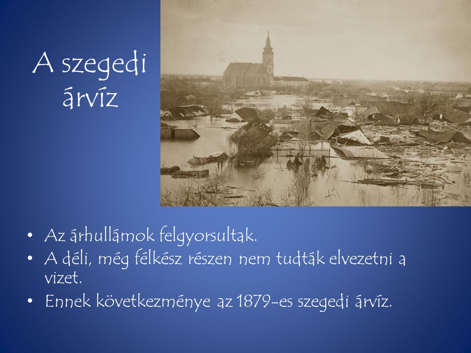 A szegedi árvíz • Az árhullámok felgyorsultak. • A déli, még félkész részen nem tudták elvezetni a vizet. • Ennek következménye az 1879-es szegedi árv