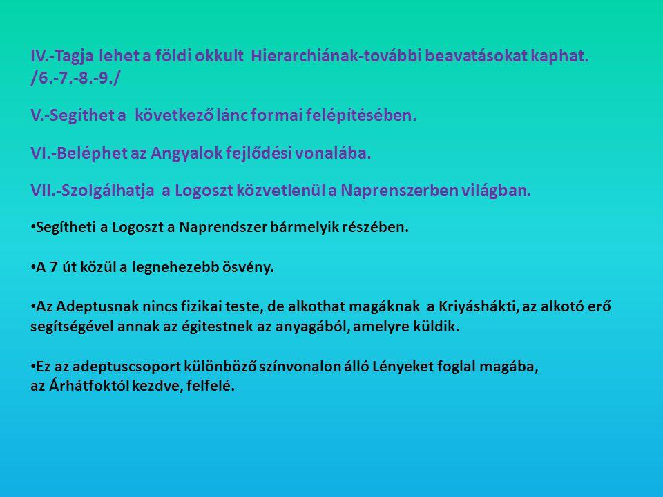 IV.-Tagja lehet a földi okkult Hierarchiának-további beavatásokat kaphat. /6.-7.-8.-9./ V.-Segíthet a következő lánc formai felépítésében. VI.-Beléphe