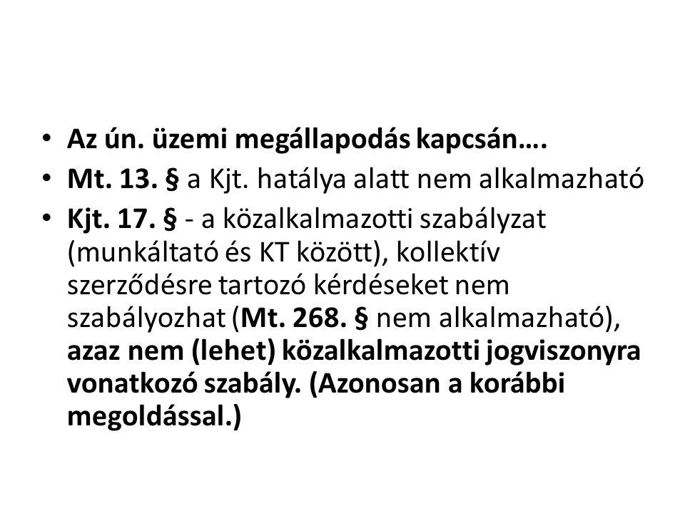 • Az ún. üzemi megállapodás kapcsán…. • Mt. 13. § a Kjt. hatálya alatt nem alkalmazható • Kjt. 17. § - a közalkalmazotti szabályzat (munkáltató és KT