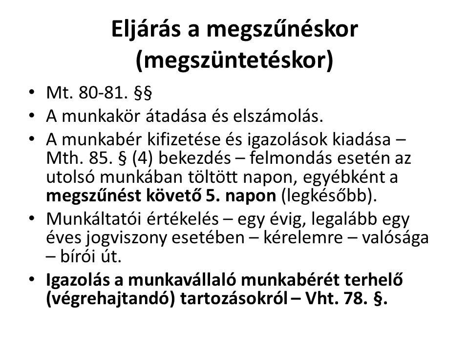 Eljárás a megszűnéskor (megszüntetéskor) • Mt. 80-81. §§ • A munkakör átadása és elszámolás. • A munkabér kifizetése és igazolások kiadása – Mth. 85.