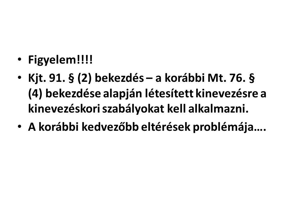 • Figyelem!!!! • Kjt. 91. § (2) bekezdés – a korábbi Mt. 76. § (4) bekezdése alapján létesített kinevezésre a kinevezéskori szabályokat kell alkalmazn