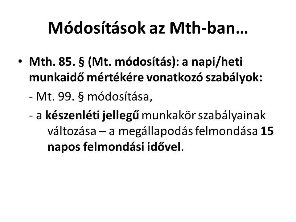 Módosítások az Mth-ban… • Mth. 85. § (Mt. módosítás): a napi/heti munkaidő mértékére vonatkozó szabályok: - Mt. 99. § módosítása, - a készenléti jelle
