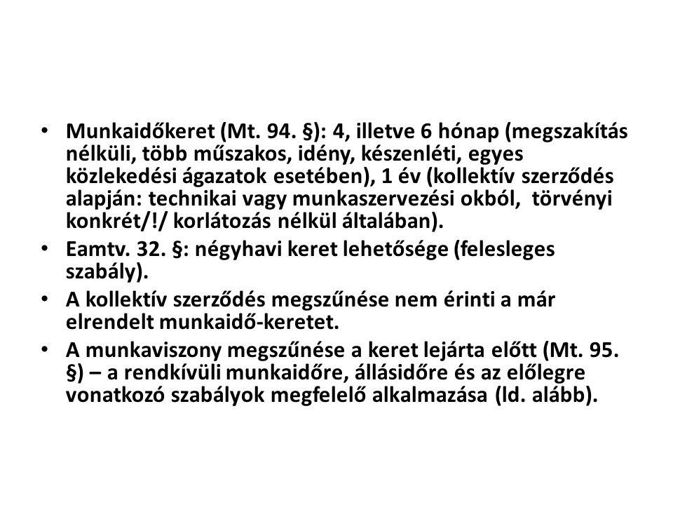 • Munkaidőkeret (Mt. 94. §): 4, illetve 6 hónap (megszakítás nélküli, több műszakos, idény, készenléti, egyes közlekedési ágazatok esetében), 1 év (ko