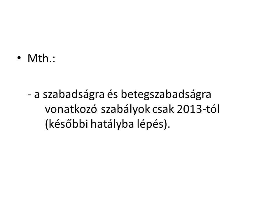 • Mth.: - a szabadságra és betegszabadságra vonatkozó szabályok csak 2013-tól (későbbi hatályba lépés).