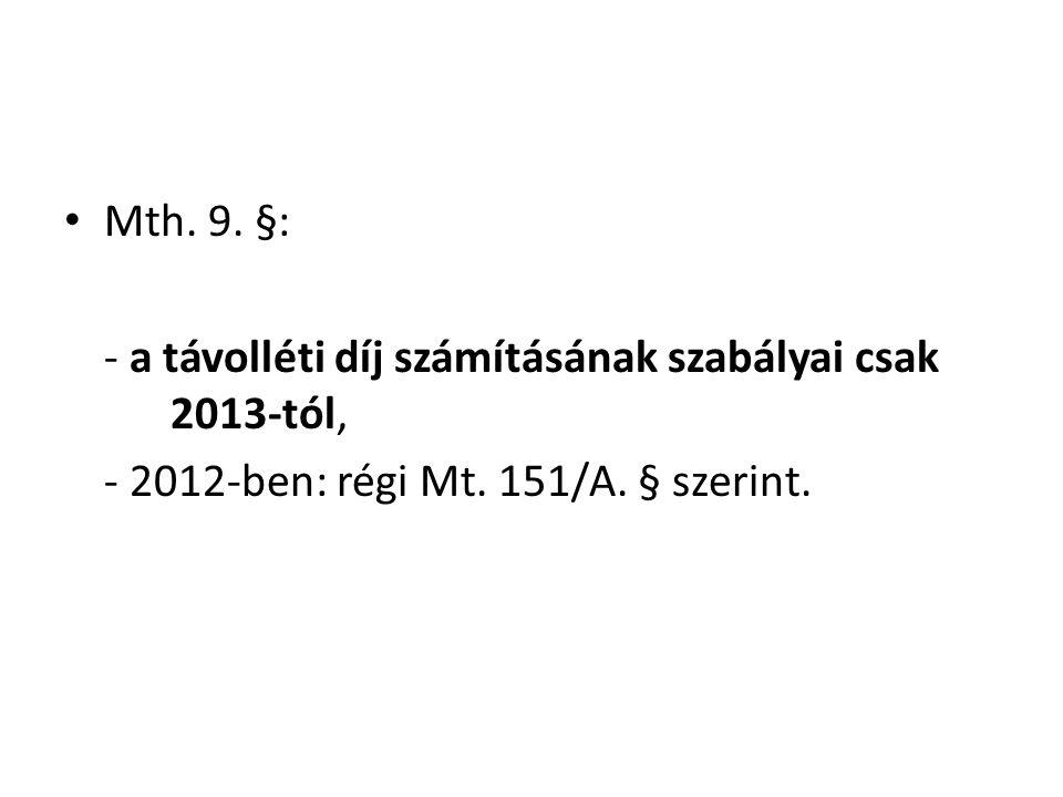• Mth. 9. §: - a távolléti díj számításának szabályai csak 2013-tól, - 2012-ben: régi Mt. 151/A. § szerint.