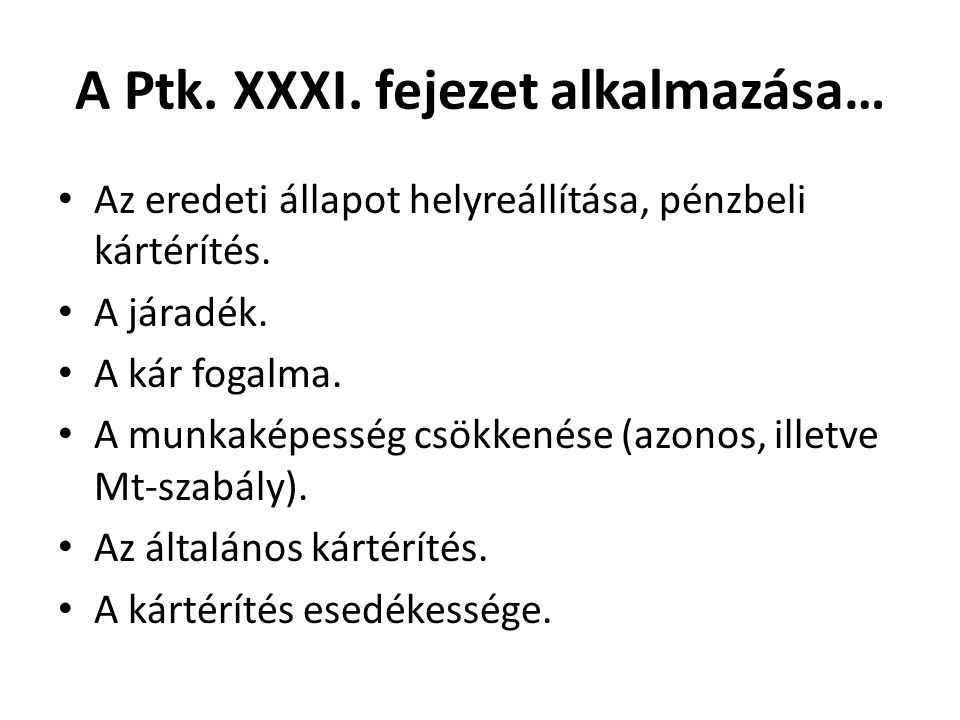 A Ptk. XXXI. fejezet alkalmazása… • Az eredeti állapot helyreállítása, pénzbeli kártérítés. • A járadék. • A kár fogalma. • A munkaképesség csökkenése