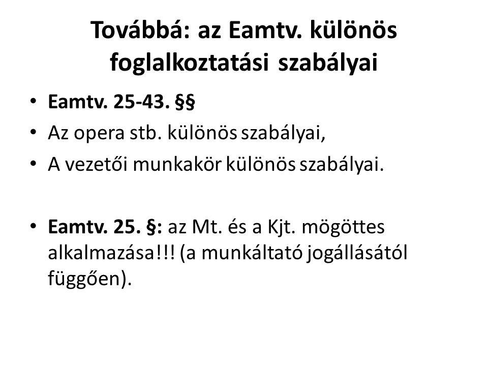 Továbbá: az Eamtv. különös foglalkoztatási szabályai • Eamtv. 25-43. §§ • Az opera stb. különös szabályai, • A vezetői munkakör különös szabályai. • E